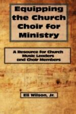 Equipping the Church Choir for Ministry : A Resource for Church Music Leaders...