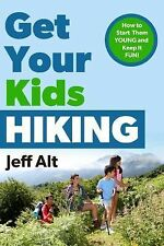 Get Your Kids Hiking : How to Start Them Young and Keep It Fun by Jeff Alt...