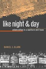Like Night and Day : Unionization in a Southern Mill Town by Daniel J. Clark...