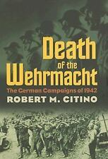 Death of the Wehrmacht : The German Campaigns Of 1942 by Robert M. Citino (2007,