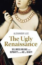 The Ugly Renaissance : Sex, Greed, Violence and Depravity in an Age of Beauty...