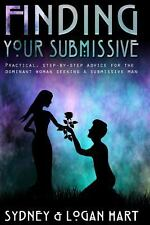 Finding Your Submissive : Practical, Step-By-step Advice for the Dominant...