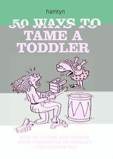 50 Ways to Tame a Toddler : How to Charm and Disarm Your Diminutive Adversary.