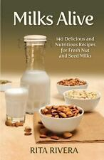 Milks Alive : 140 Delicious and Nutritions Recipes for Fresh Nut and Seed...
