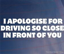 I APOLOGISE FOR DRIVING SO CLOSE IN FRONT OF YOU Funny Car/Van/Bumper Sticker