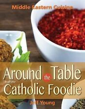 Around the Table with the Catholic Foodie : Middle Eastern Cuisine by Jeff...