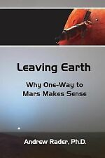 Leaving Earth: Why One-Way to Mars Makes Sense by Andrew Rader (2014, Paperback)