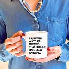 I SURVIVED ANOTHER MEETING THAT SHOULD HAVE BEEN AN EMAIL 11 oz COFFEE MUG