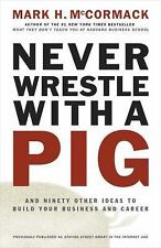 Never Wrestle with a Pig and Ninety Other Ideas to Build Your Business and Caree