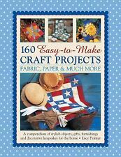160 Easy-To-Make Craft Projects : A Compendium of Stylish Objects, Gifts,...