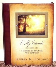 To My Friends Messages of Counsel and Comfort Jeffrey R. Holland 2014 1E MORMON