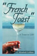 French Toast : . a Toast to Life! by G. Elizabeth Leblanc (2012, Paperback)