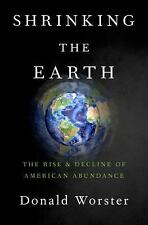 Shrinking the Earth : The Rise and Decline of American Abundance by Donald...