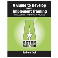 Guide to Develop and Implement Training : The ASTAR Training Process by...