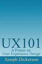 Ux101 : A Primer on User Experience Design by Joseph C. Dickerson (2013,...