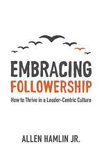 Embracing Followership : How to Thrive in a Leader-Centric Culture by Allen...