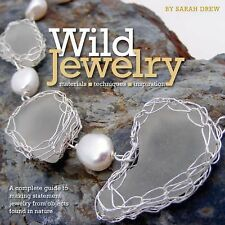 Wild Jewelry: A Complete Guide to Making Statement Jewelry from Objects Found in