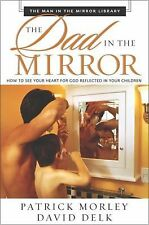 The Dad in the Mirror : How to See Your Heart for God Reflected in Your...
