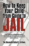 How to Keep Your Child from Going to Jail : Restoring Parental Authority and...