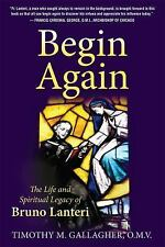 Begin Again : The Life and Spiritual Legacy of Bruno Lateri by Timothy M....