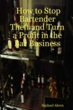How to Stop Bartender Theft and Turn a Profit in the Bar Business by Michael...