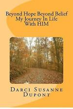 Beyond Hope; Beyond Belief My Journey in Life with HIM by Ms. Darci Susanne...
