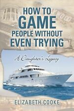 How to Game People Without Even Trying : A Daughter's Legacy by Elizabeth...