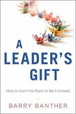 A Leader's Gift : How to Earn the Right to Be Followed by Barry Banther...