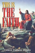 This Is the Faith : A Complete Explanation of the Catholic Faith by Francis...