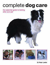 Peter Larkin Complete Dog Care: The Essential Guide to Looking After Your Pet Ve