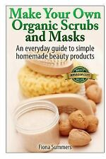 Make Your Own Organic Scrubs and Masks : An Everyday Guide to Simple Homemade...