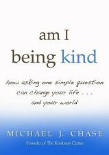 am I being kind: how asking one simple question can change your life...and your