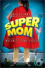Confessions of a Super Mom by Melanie Lynne Hauser (2005, Hardcover)