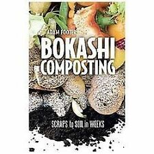 Bokashi Composting : Scraps to Soil in Weeks by Adam Footer and Diego Adam...