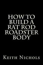 How to Build a Rat Rod Roadster Body by Keith Nichols (2012, Paperback)