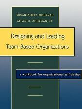 Designing and Leading Team-Based Organizations : A Workbook for...