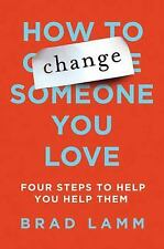How to Change Someone You Love : Four Steps to Help You Help Them by Brad...