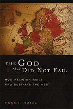 The God That Did Not Fail: How Religion Built and Sustains the West by Royal, R