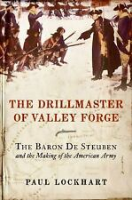The Drillmaster of Valley Forge: The Baron de Steuben and the Making of the Amer