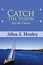 Catch the Vision Stay the Course by Alisa J. Henley (2013, Paperback)