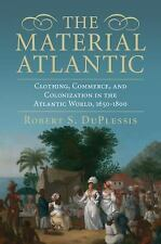 The Material Atlantic : Clothing the New World, 1650-1800 by Robert DuPlessis...