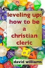 Leveling Up : How to Be a Christian Cleric by Rev. David Williams (2014,...