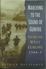 Marching to the Sound of Gunfire: North West Europe 1944-5 by Patrick Delaforce