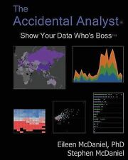 The Accidental Analyst: Show Your Data Who's Boss by Stephen McDaniel, Eileen...