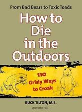 How to Die in the Outdoors: From Bad Bears to Toxic Toads, 110 Grisly Ways to Cr