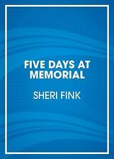 Five Days at Memorial: Life and Death in a Storm-Ravaged Hospital by Fink, Sher