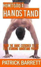 How To Do A Handstand: From The Basic Exercises To The Free Standing Handstand P