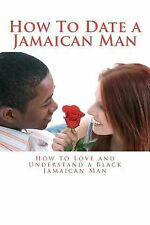 How to Date a Jamaican Man : How to Love and Understand a Jamaican Black Man...
