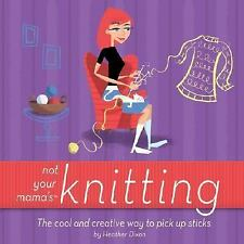 Not Your Mama's Knitting: The Cool and Creative Way to Pick Up Sticks Not Your