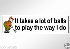 Funny bumper stickers golf. It takes a lot of balls to play the way I do. decal